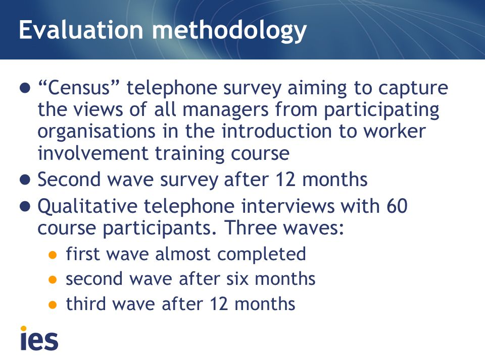 Evaluation methodology Census telephone survey aiming to capture the views of all managers from participating organisations in the introduction to worker involvement training course Second wave survey after 12 months Qualitative telephone interviews with 60 course participants.