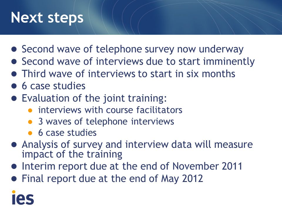 Next steps Second wave of telephone survey now underway Second wave of interviews due to start imminently Third wave of interviews to start in six months 6 case studies Evaluation of the joint training: interviews with course facilitators 3 waves of telephone interviews 6 case studies Analysis of survey and interview data will measure impact of the training Interim report due at the end of November 2011 Final report due at the end of May 2012