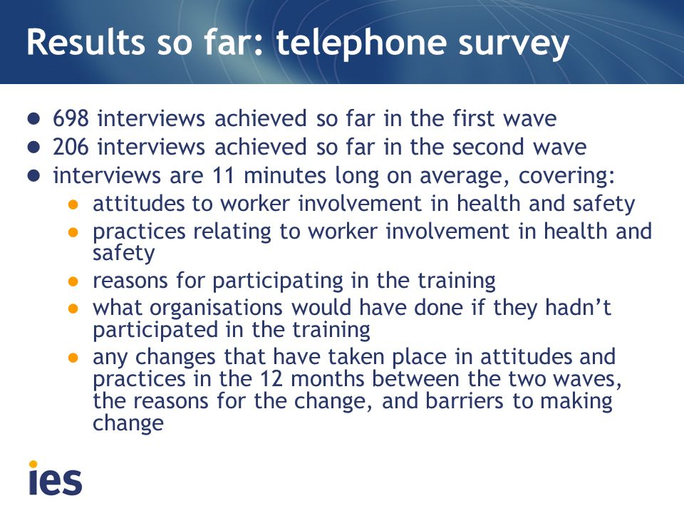 Results so far: telephone survey 698 interviews achieved so far in the first wave 206 interviews achieved so far in the second wave interviews are 11 minutes long on average, covering: attitudes to worker involvement in health and safety practices relating to worker involvement in health and safety reasons for participating in the training what organisations would have done if they hadnt participated in the training any changes that have taken place in attitudes and practices in the 12 months between the two waves, the reasons for the change, and barriers to making change