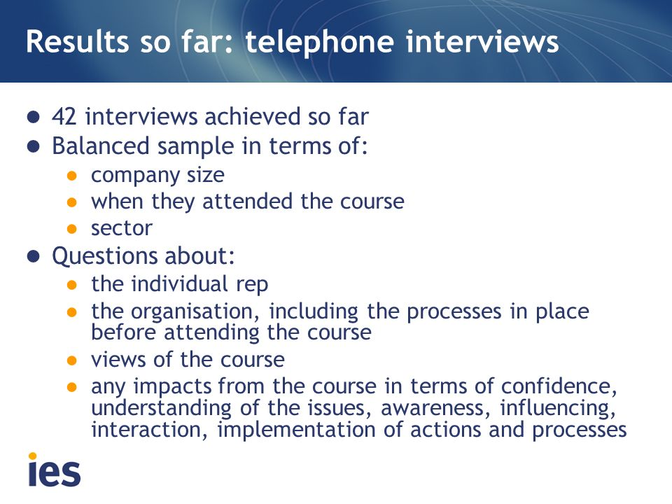 Results so far: telephone interviews 42 interviews achieved so far Balanced sample in terms of: company size when they attended the course sector Ques
