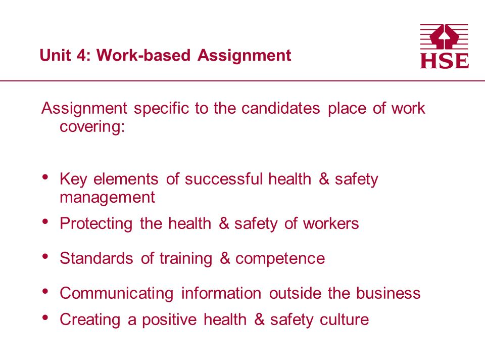 Unit 4: Work-based Assignment Assignment specific to the candidates place of work covering: Key elements of successful health & safety management Protecting the health & safety of workers Standards of training & competence Communicating information outside the business Creating a positive health & safety culture