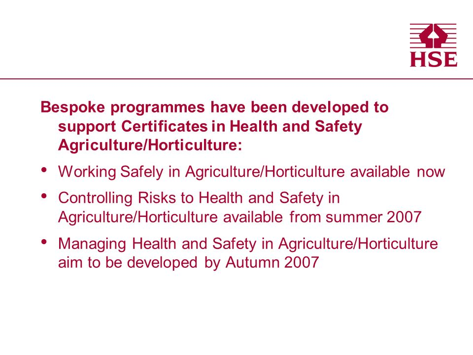 Bespoke programmes have been developed to support Certificates in Health and Safety Agriculture/Horticulture: Working Safely in Agriculture/Horticulture available now Controlling Risks to Health and Safety in Agriculture/Horticulture available from summer 2007 Managing Health and Safety in Agriculture/Horticulture aim to be developed by Autumn 2007