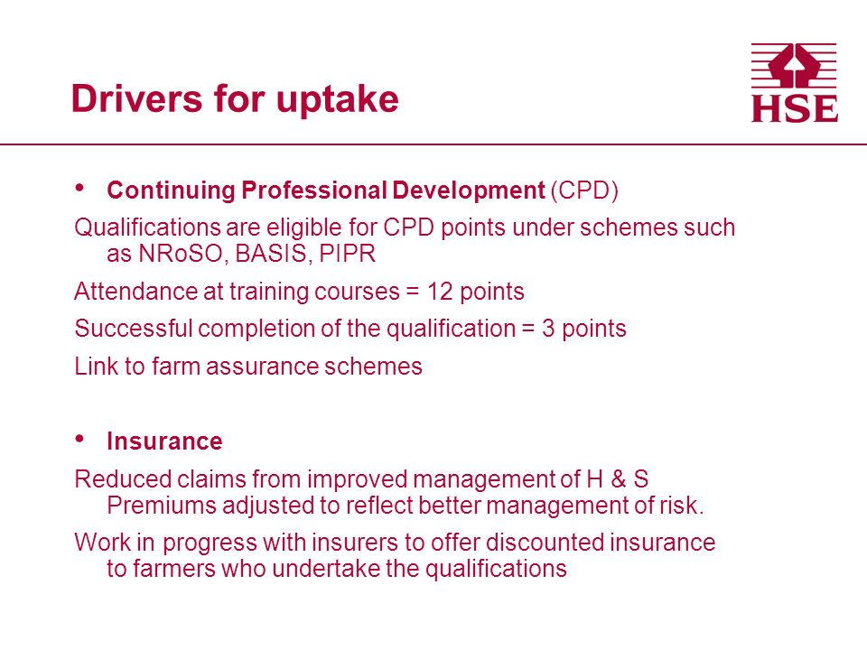 Drivers for uptake Continuing Professional Development (CPD) Qualifications are eligible for CPD points under schemes such as NRoSO, BASIS, PIPR Attendance at training courses = 12 points Successful completion of the qualification = 3 points Link to farm assurance schemes Insurance Reduced claims from improved management of H & S Premiums adjusted to reflect better management of risk.