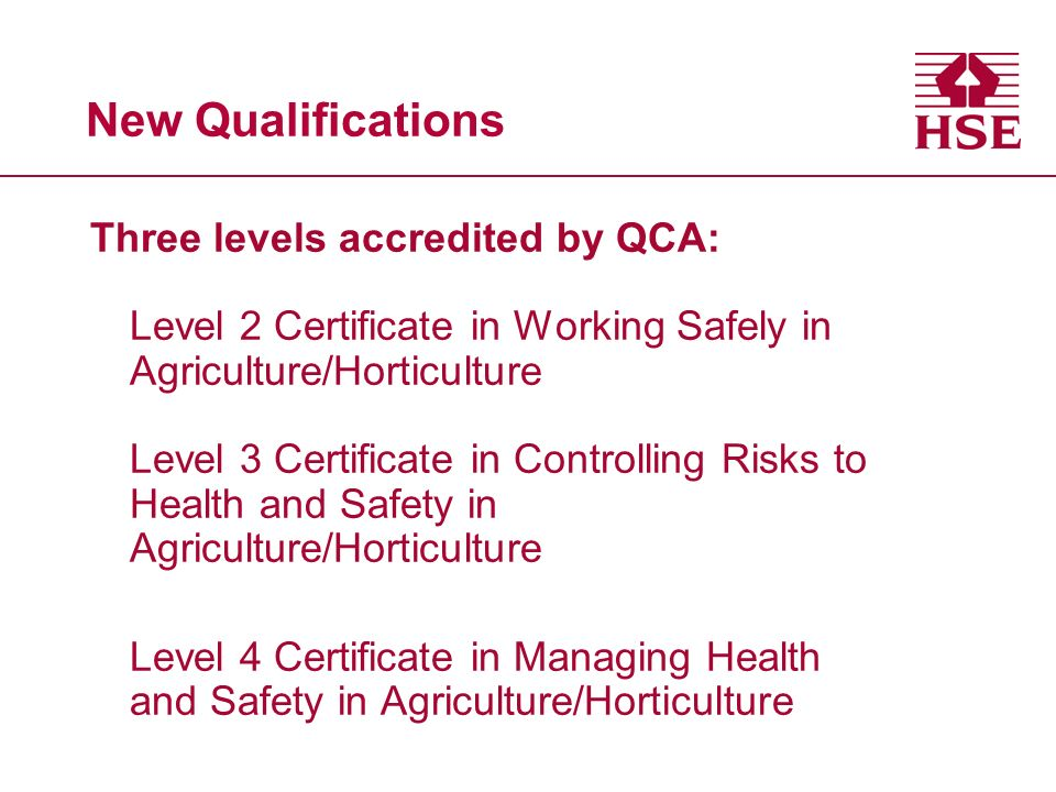New Qualifications Three levels accredited by QCA: Level 2 Certificate in Working Safely in Agriculture/Horticulture Level 3 Certificate in Controlling Risks to Health and Safety in Agriculture/Horticulture Level 4 Certificate in Managing Health and Safety in Agriculture/Horticulture