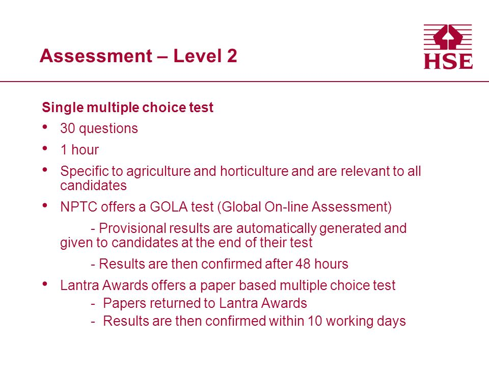 Assessment – Level 2 Single multiple choice test 30 questions 1 hour Specific to agriculture and horticulture and are relevant to all candidates NPTC offers a GOLA test (Global On-line Assessment) - Provisional results are automatically generated and given to candidates at the end of their test - Results are then confirmed after 48 hours Lantra Awards offers a paper based multiple choice test -Papers returned to Lantra Awards -Results are then confirmed within 10 working days