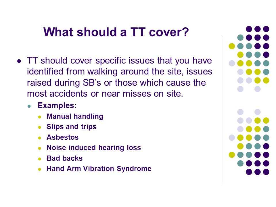 What should a TT cover? TT should cover specific issues that you have identified from walking around the site, issues raised during SBs or those which