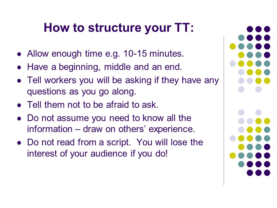 How to structure your TT: Allow enough time e.g. 10-15 minutes. Have a beginning, middle and an end. Tell workers you will be asking if they have any