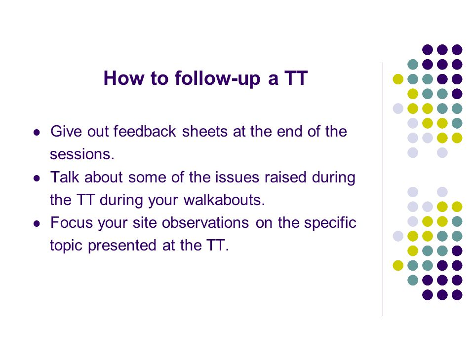 How to follow-up a TT Give out feedback sheets at the end of the sessions. Talk about some of the issues raised during the TT during your walkabouts.