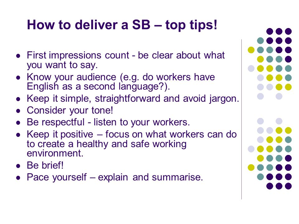 How to deliver a SB – top tips! First impressions count - be clear about what you want to say. Know your audience (e.g. do workers have English as a s