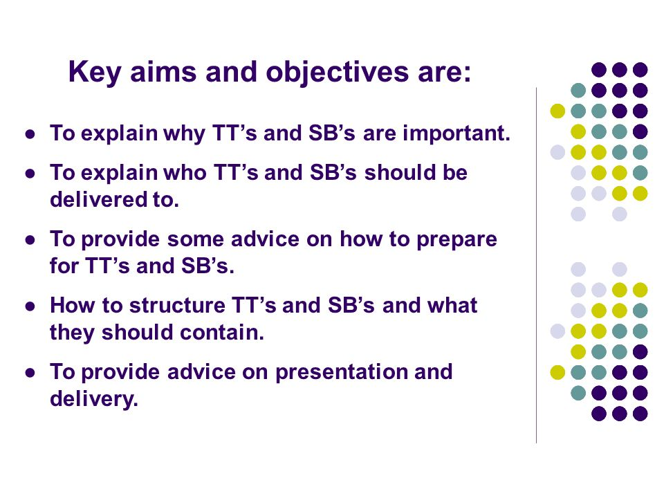 Key aims and objectives are: To explain why TTs and SBs are important. To explain who TTs and SBs should be delivered to. To provide some advice on ho