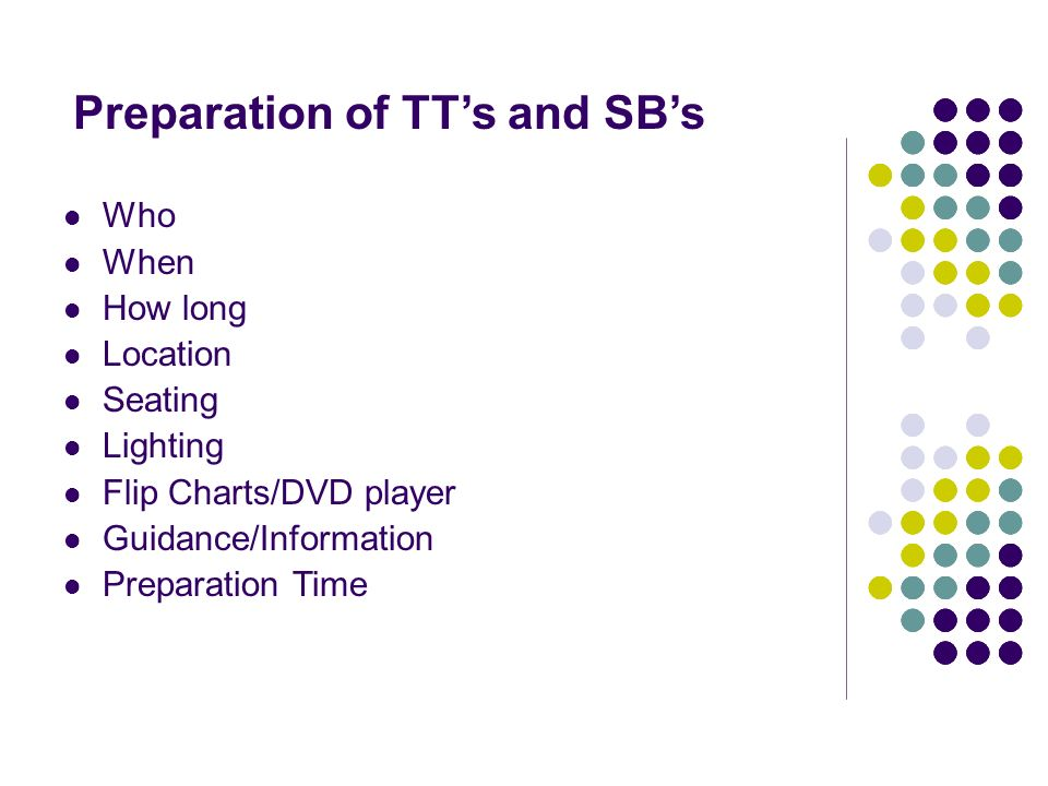 Preparation of TTs and SBs Who When How long Location Seating Lighting Flip Charts/DVD player Guidance/Information Preparation Time