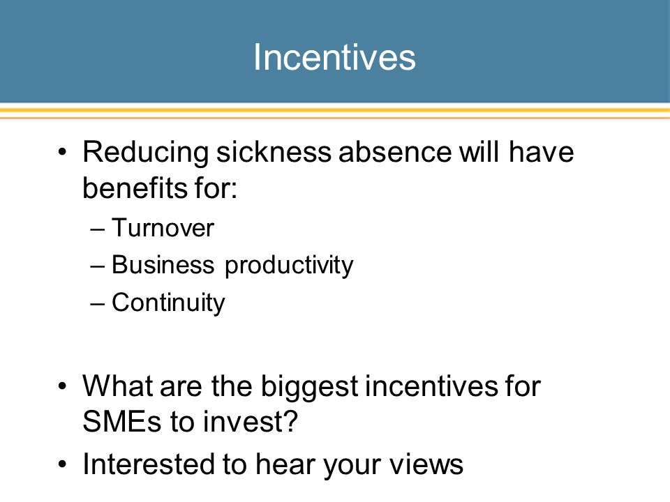Incentives Reducing sickness absence will have benefits for: –Turnover –Business productivity –Continuity What are the biggest incentives for SMEs to invest.
