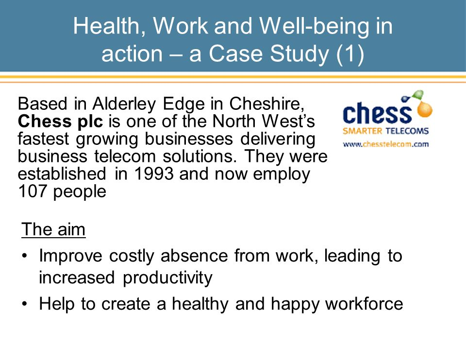 Health, Work and Well-being in action – a Case Study (1) The aim Improve costly absence from work, leading to increased productivity Help to create a healthy and happy workforce Based in Alderley Edge in Cheshire, Chess plc is one of the North Wests fastest growing businesses delivering business telecom solutions.