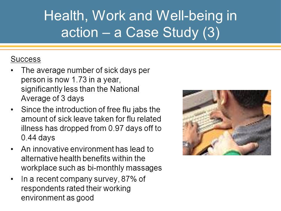 Health, Work and Well-being in action – a Case Study (3) Success The average number of sick days per person is now 1.73 in a year, significantly less than the National Average of 3 days Since the introduction of free flu jabs the amount of sick leave taken for flu related illness has dropped from 0.97 days off to 0.44 days An innovative environment has lead to alternative health benefits within the workplace such as bi-monthly massages In a recent company survey, 87% of respondents rated their working environment as good