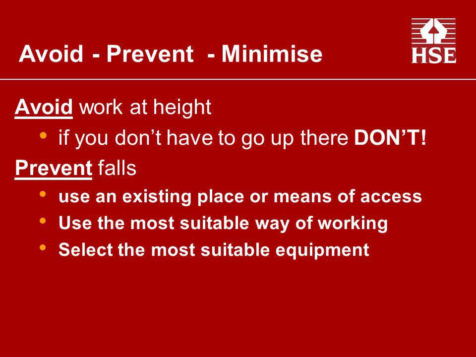Avoid work at height if you dont have to go up there DONT! Prevent falls use an existing place or means of access Use the most suitable way of working