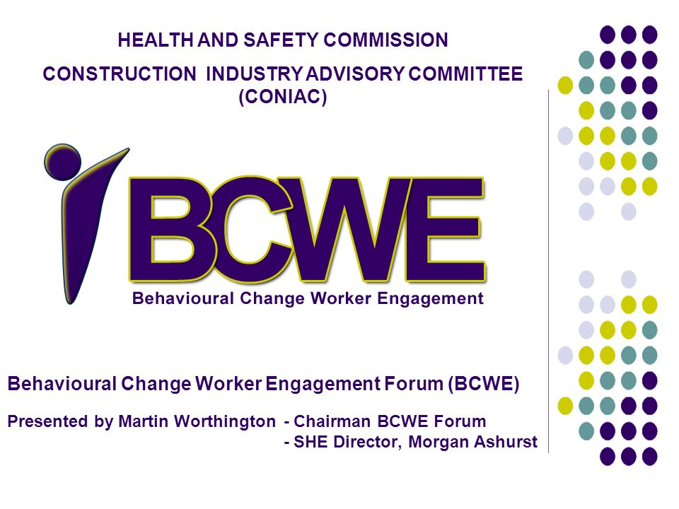 Behavioural Change Worker Engagement Forum (BCWE) Presented by Martin Worthington - Chairman BCWE Forum - SHE Director, Morgan Ashurst HEALTH AND SAFE