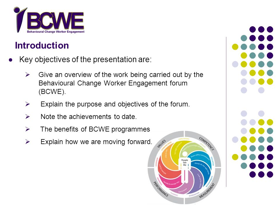 Introduction Key objectives of the presentation are: Give an overview of the work being carried out by the Behavioural Change Worker Engagement forum (BCWE).
