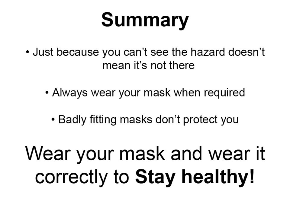 Summary Just because you cant see the hazard, doesnt mean its not there Always wear your mask when required Badly fitting masks dont protect you wear