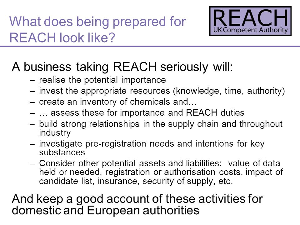 A business taking REACH seriously will: –realise the potential importance –invest the appropriate resources (knowledge, time, authority) –create an inventory of chemicals and… –… assess these for importance and REACH duties –build strong relationships in the supply chain and throughout industry –investigate pre-registration needs and intentions for key substances –Consider other potential assets and liabilities: value of data held or needed, registration or authorisation costs, impact of candidate list, insurance, security of supply, etc.