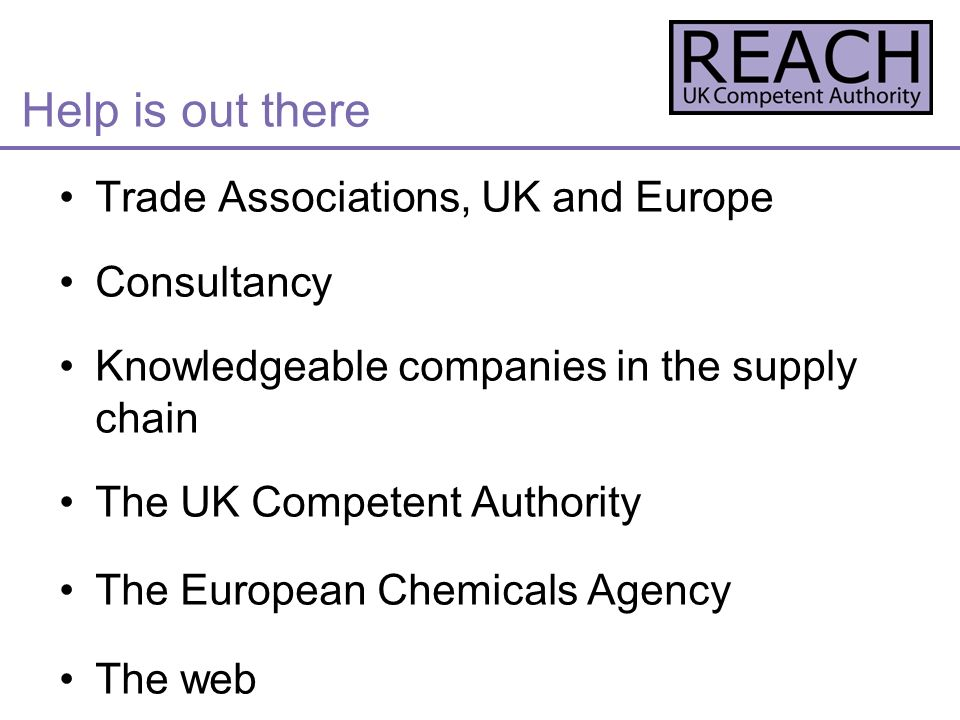 Help is out there Trade Associations, UK and Europe Consultancy Knowledgeable companies in the supply chain The UK Competent Authority The European Chemicals Agency The web