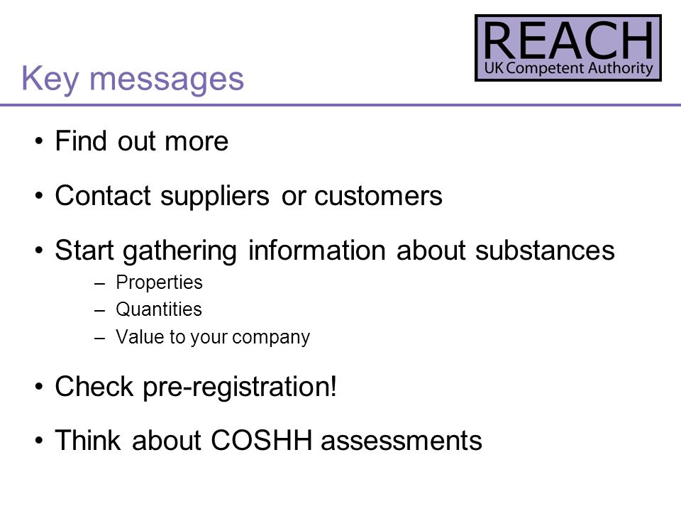 Find out more Contact suppliers or customers Start gathering information about substances –Properties –Quantities –Value to your company Check pre-registration.