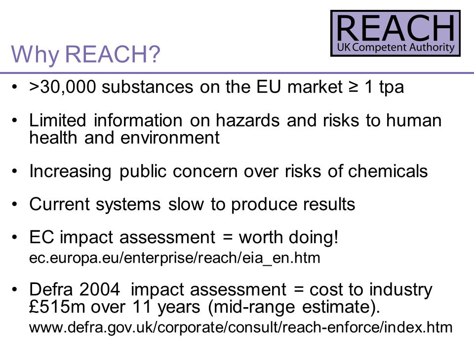 >30,000 substances on the EU market 1 tpa Limited information on hazards and risks to human health and environment Increasing public concern over risks of chemicals Current systems slow to produce results EC impact assessment = worth doing.
