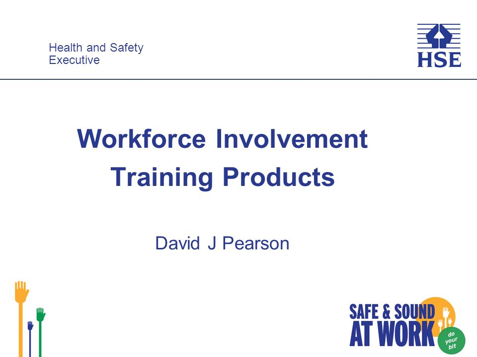Health and Safety Executive Health and Safety Executive Workforce Involvement Training Products David J Pearson