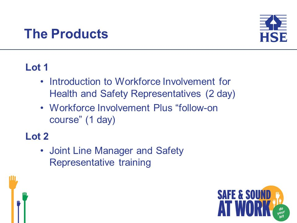 The Products Lot 1 Introduction to Workforce Involvement for Health and Safety Representatives (2 day) Workforce Involvement Plus follow-on course (1 day) Lot 2 Joint Line Manager and Safety Representative training