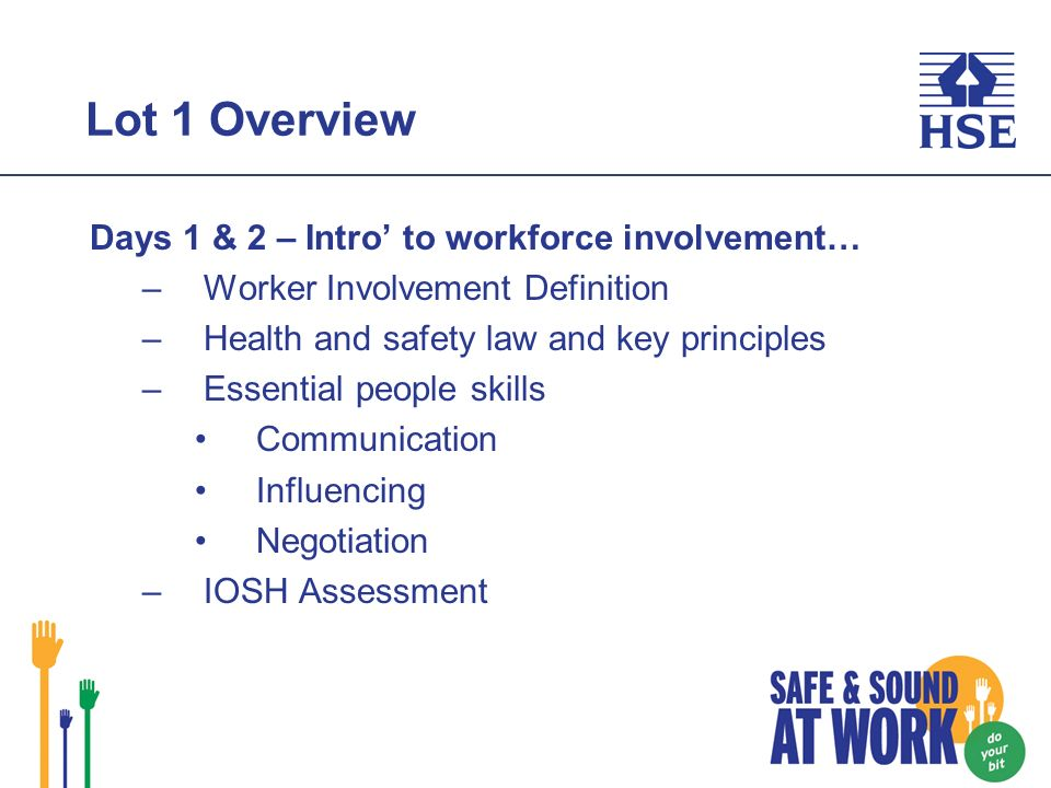 Lot 1 Overview Days 1 & 2 – Intro to workforce involvement… –Worker Involvement Definition –Health and safety law and key principles –Essential people skills Communication Influencing Negotiation –IOSH Assessment