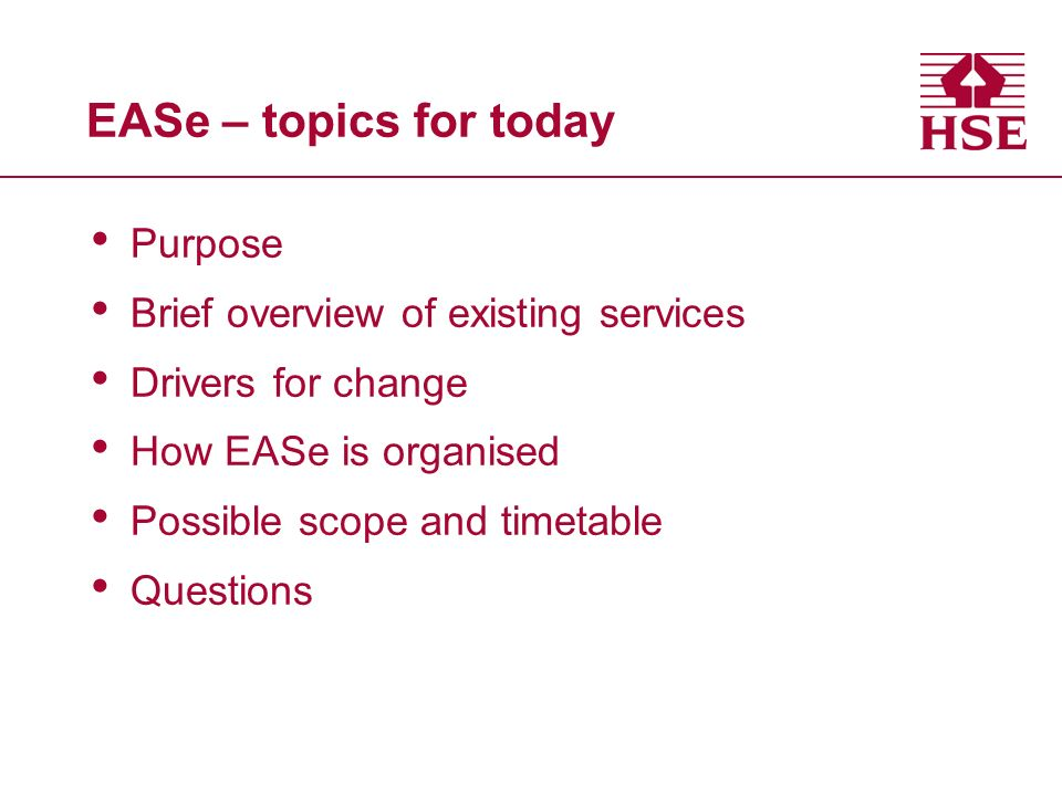 EASe – topics for today Purpose Brief overview of existing services Drivers for change How EASe is organised Possible scope and timetable Questions