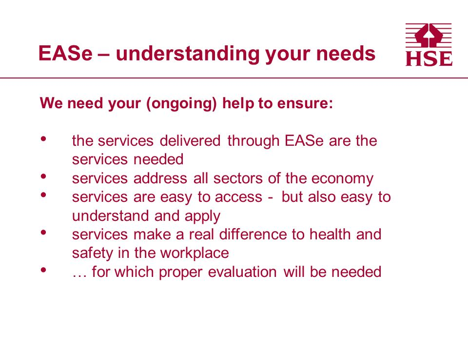 EASe – understanding your needs We need your (ongoing) help to ensure: the services delivered through EASe are the services needed services address all sectors of the economy services are easy to access - but also easy to understand and apply services make a real difference to health and safety in the workplace … for which proper evaluation will be needed