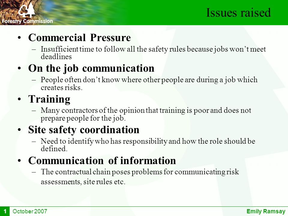 October 2007Emily Ramsay1 Issues raised Commercial Pressure –Insufficient time to follow all the safety rules because jobs wont meet deadlines On the job communication –People often dont know where other people are during a job which creates risks.