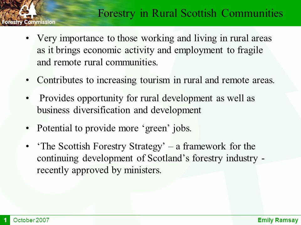 October 2007Emily Ramsay1 Forestry in Rural Scottish Communities Very importance to those working and living in rural areas as it brings economic acti