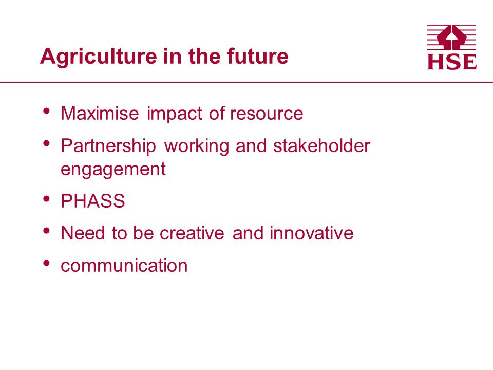 Agriculture in the future Maximise impact of resource Partnership working and stakeholder engagement PHASS Need to be creative and innovative communication