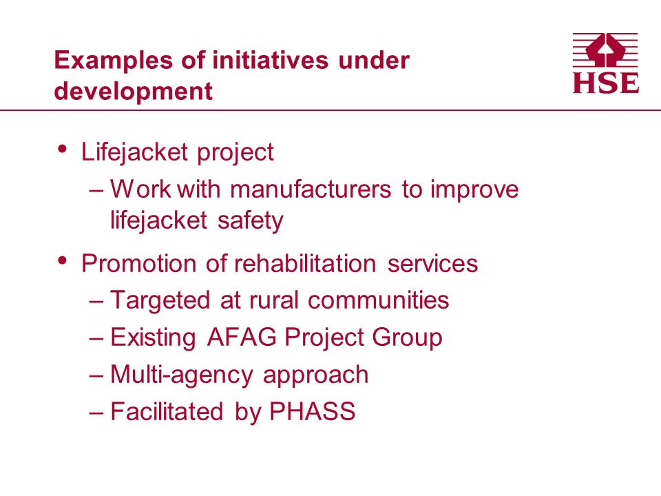 Examples of initiatives under development Lifejacket project –Work with manufacturers to improve lifejacket safety Promotion of rehabilitation services –Targeted at rural communities –Existing AFAG Project Group –Multi-agency approach –Facilitated by PHASS