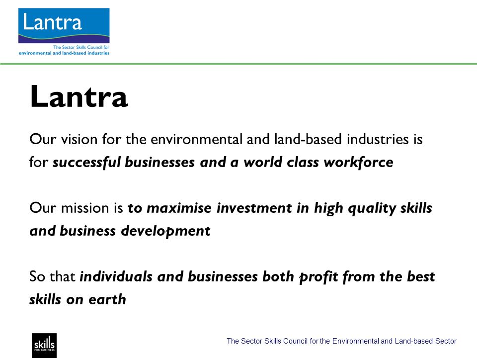 The Sector Skills Council for the Environmental and Land-based Sector Lantra Our vision for the environmental and land-based industries is for successful businesses and a world class workforce Our mission is to maximise investment in high quality skills and business development So that individuals and businesses both profit from the best skills on earth