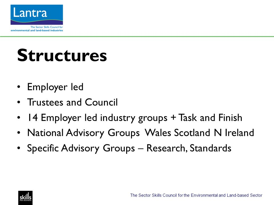 The Sector Skills Council for the Environmental and Land-based Sector Structures Employer led Trustees and Council 14 Employer led industry groups + Task and Finish National Advisory Groups Wales Scotland N Ireland Specific Advisory Groups – Research, Standards