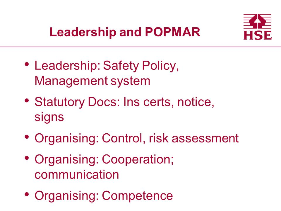 Leadership and POPMAR Leadership: Safety Policy, Management system Statutory Docs: Ins certs, notice, signs Organising: Control, risk assessment Organ
