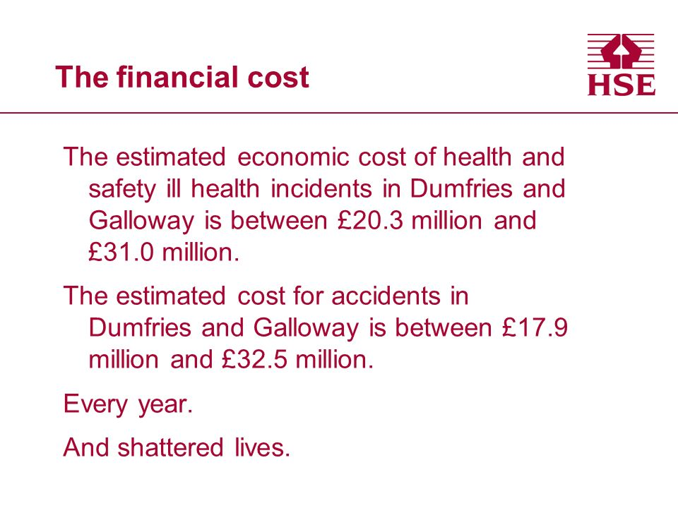 The financial cost The estimated economic cost of health and safety ill health incidents in Dumfries and Galloway is between £20.3 million and £31.0 million.