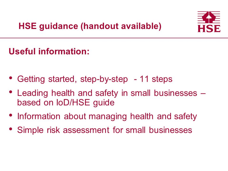 HSE guidance (handout available) Useful information: Getting started, step-by-step - 11 steps Leading health and safety in small businesses – based on IoD/HSE guide Information about managing health and safety Simple risk assessment for small businesses