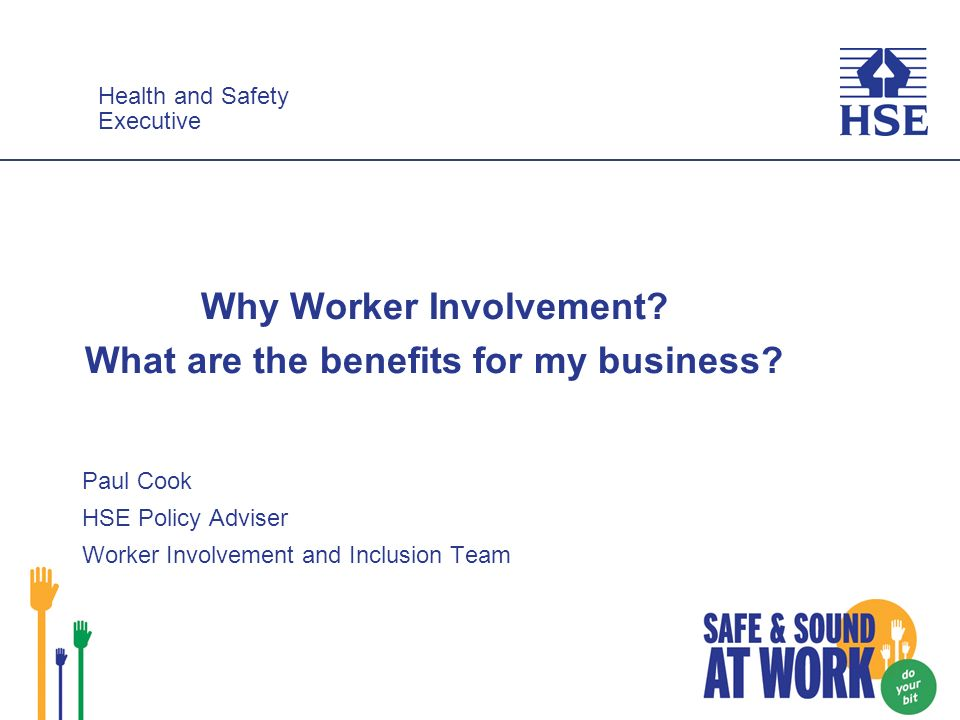 Health and Safety Executive Health and Safety Executive Why Worker Involvement? What are the benefits for my business? Paul Cook HSE Policy Adviser Wo