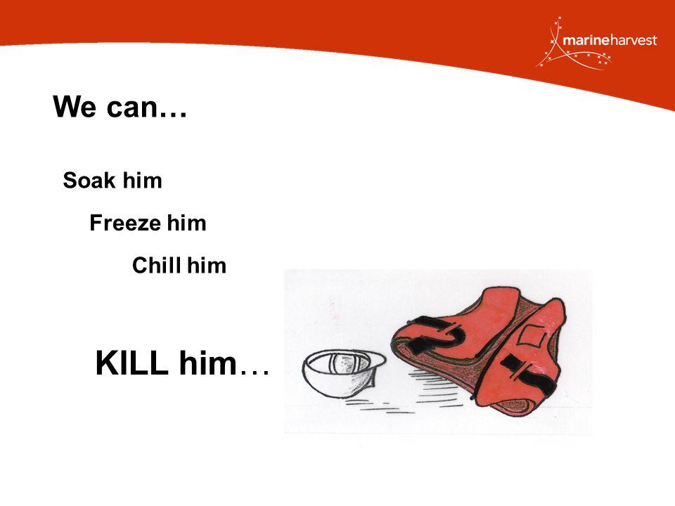 We can… Freeze him Soak him Chill him KILL him…