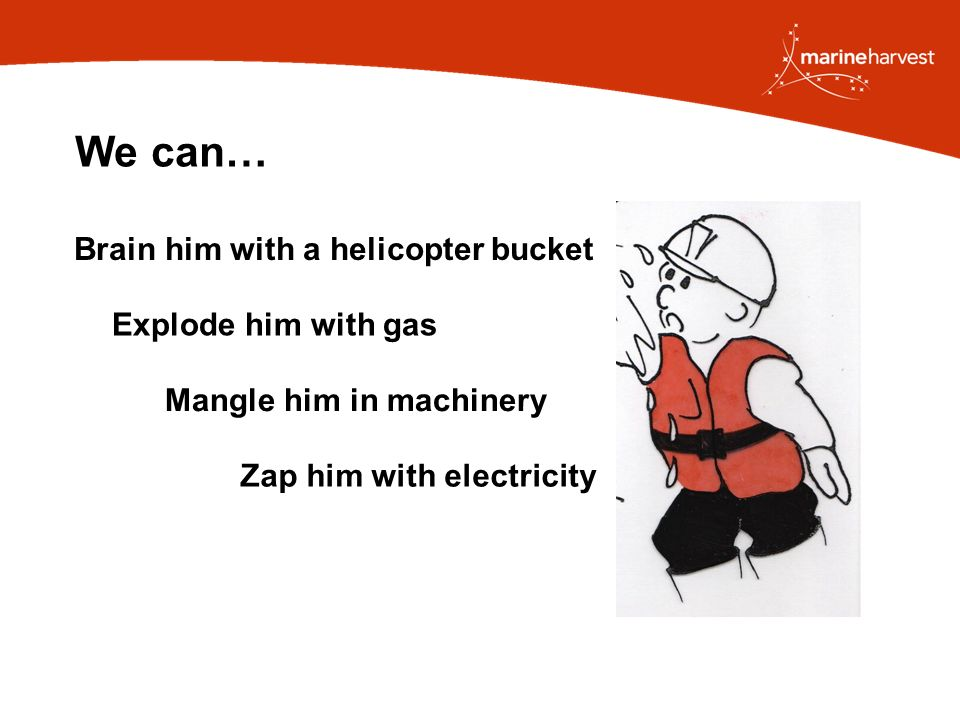 We can… Zap him with electricity Brain him with a helicopter bucket Explode him with gas Mangle him in machinery