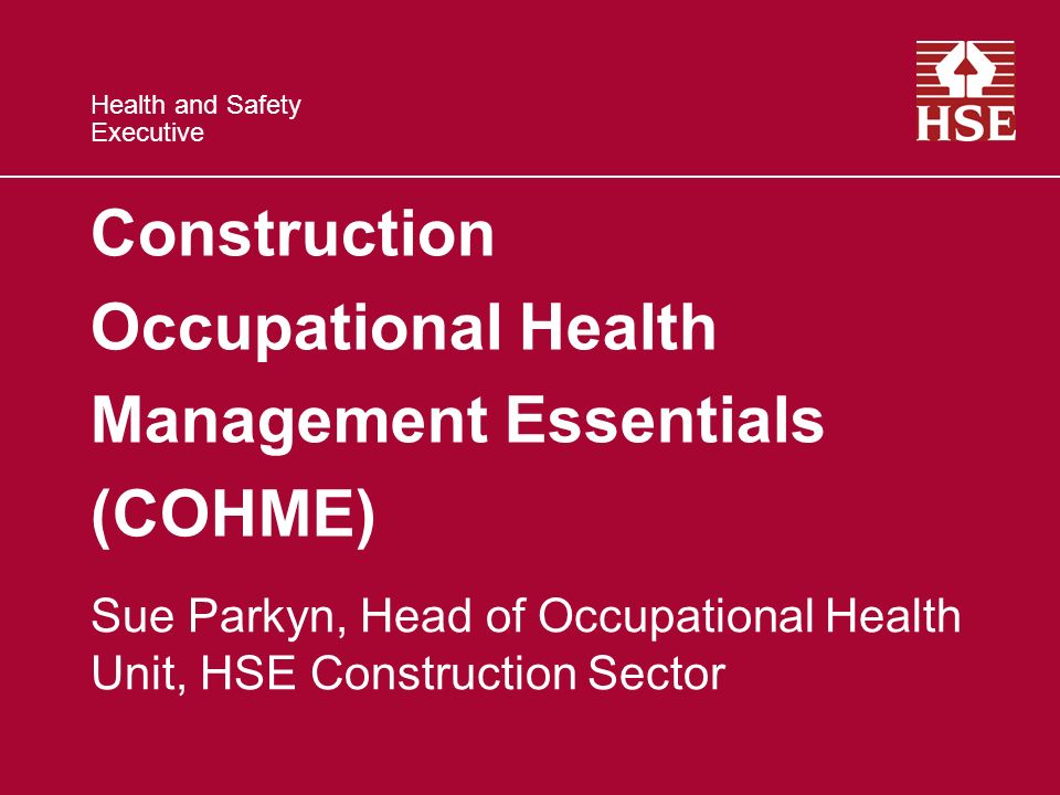 Health and Safety Executive Construction Occupational Health Management Essentials (COHME) Sue Parkyn, Head of Occupational Health Unit, HSE Construction Sector