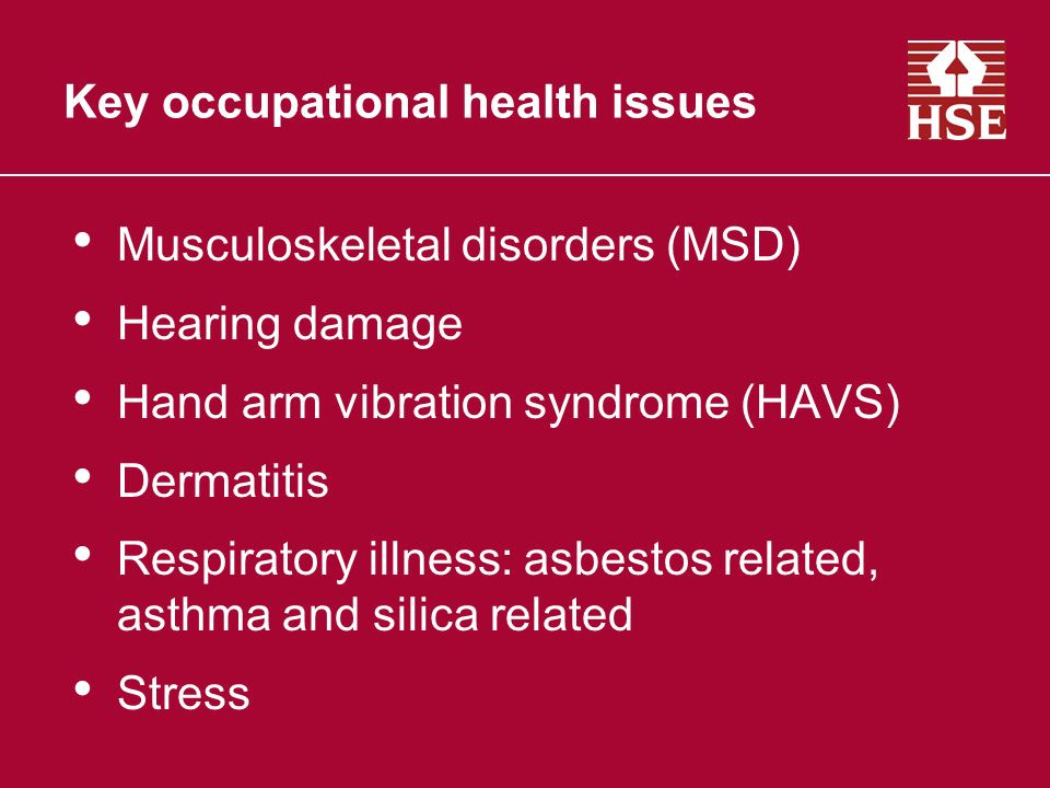Musculoskeletal disorders (MSD) Hearing damage Hand arm vibration syndrome (HAVS) Dermatitis Respiratory illness: asbestos related, asthma and silica related Stress Key occupational health issues