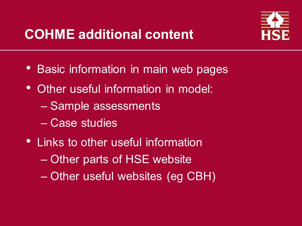COHME additional content Basic information in main web pages Other useful information in model: –Sample assessments –Case studies Links to other useful information –Other parts of HSE website –Other useful websites (eg CBH)