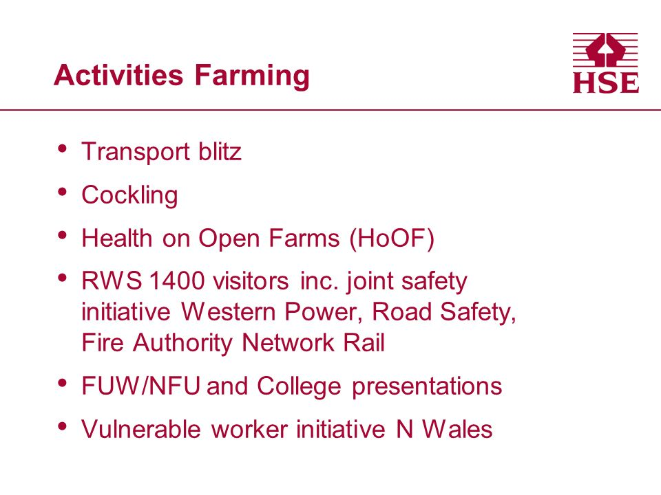 Safety Health Awareness Days 07-09 Two arboriculture Forestry in Denbigh Farming, Royal Welsh Showground Farming, Gelli Aur College Carmarthen Health Awareness Outdoor Workers Two farming planned < March 09 Total attending = 800+ 5 Mini SHADs with E Agency = 240