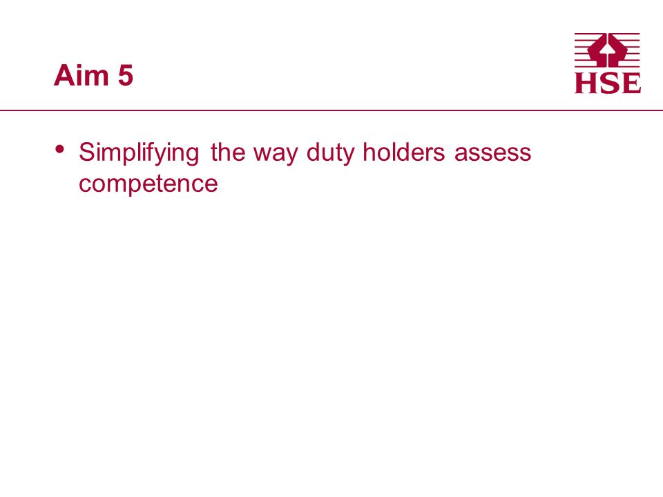 Aim 5 Simplifying the way duty holders assess competence