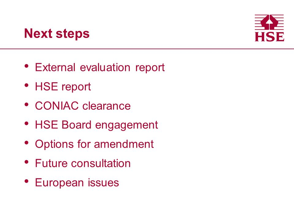Next steps External evaluation report HSE report CONIAC clearance HSE Board engagement Options for amendment Future consultation European issues