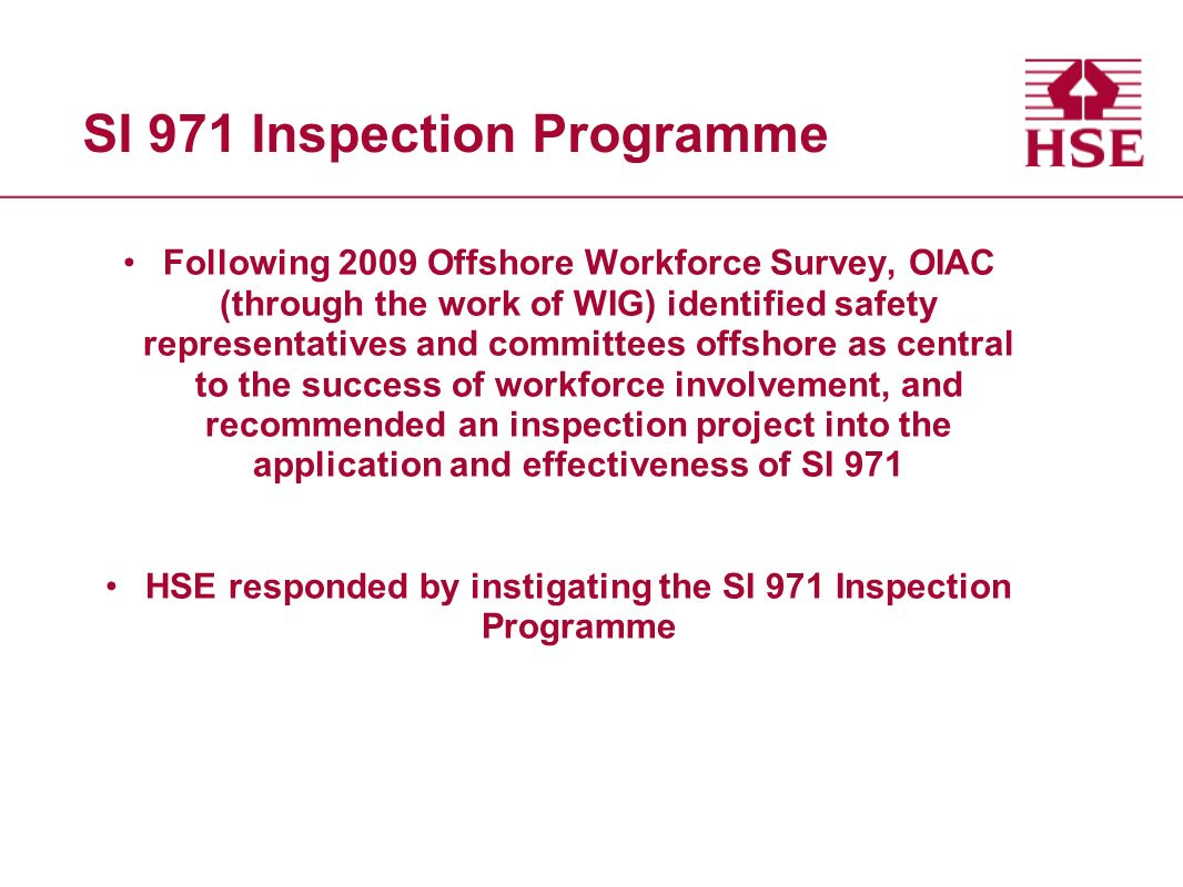 SI 971 Inspection Programme Following 2009 Offshore Workforce Survey, OIAC (through the work of WIG) identified safety representatives and committees offshore as central to the success of workforce involvement, and recommended an inspection project into the application and effectiveness of SI 971 HSE responded by instigating the SI 971 Inspection Programme